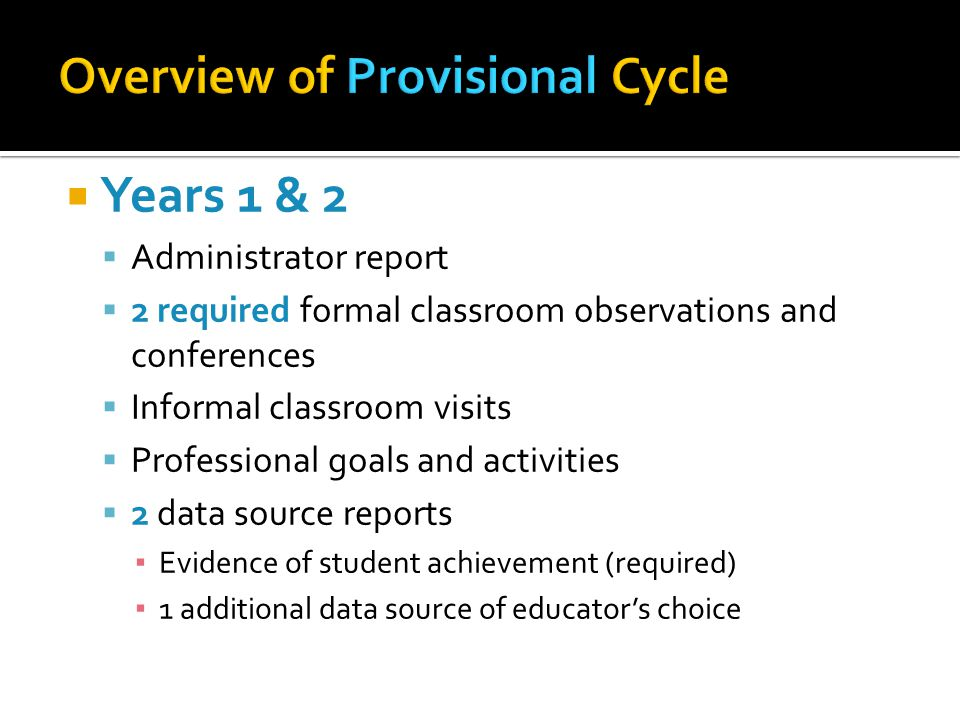  Years 1 & 2  Administrator report  2 required formal classroom observations and conferences  Informal classroom visits  Professional goals and activities  2 data source reports ▪ Evidence of student achievement (required) ▪ 1 additional data source of educator's choice