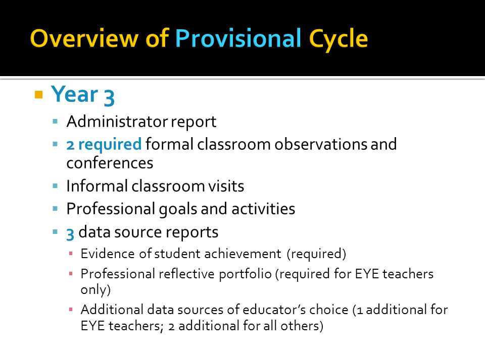  Year 3  Administrator report  2 required formal classroom observations and conferences  Informal classroom visits  Professional goals and activities  3 data source reports ▪ Evidence of student achievement (required) ▪ Professional reflective portfolio (required for EYE teachers only) ▪ Additional data sources of educator's choice (1 additional for EYE teachers; 2 additional for all others)