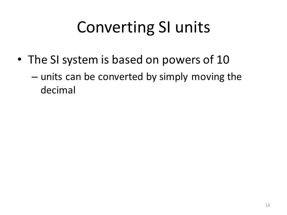 Converting SI units The SI system is based on powers of 10 – units can be converted by simply moving the decimal 14