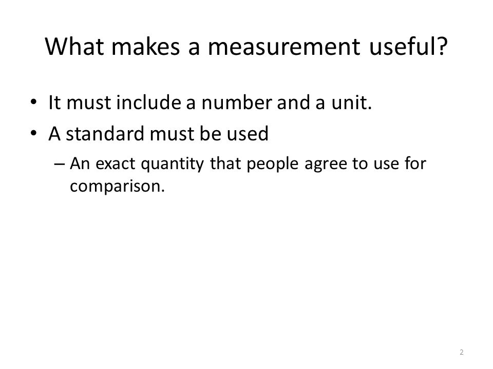 What makes a measurement useful? It must include a number and a unit. A standard must be used – An exact quantity that people agree to use for compari
