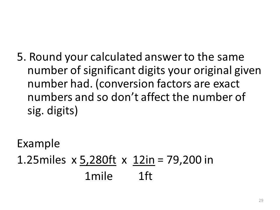 5. Round your calculated answer to the same number of significant digits your original given number had. (conversion factors are exact numbers and so