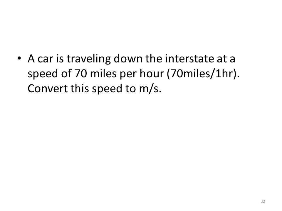 A car is traveling down the interstate at a speed of 70 miles per hour (70miles/1hr). Convert this speed to m/s. 32