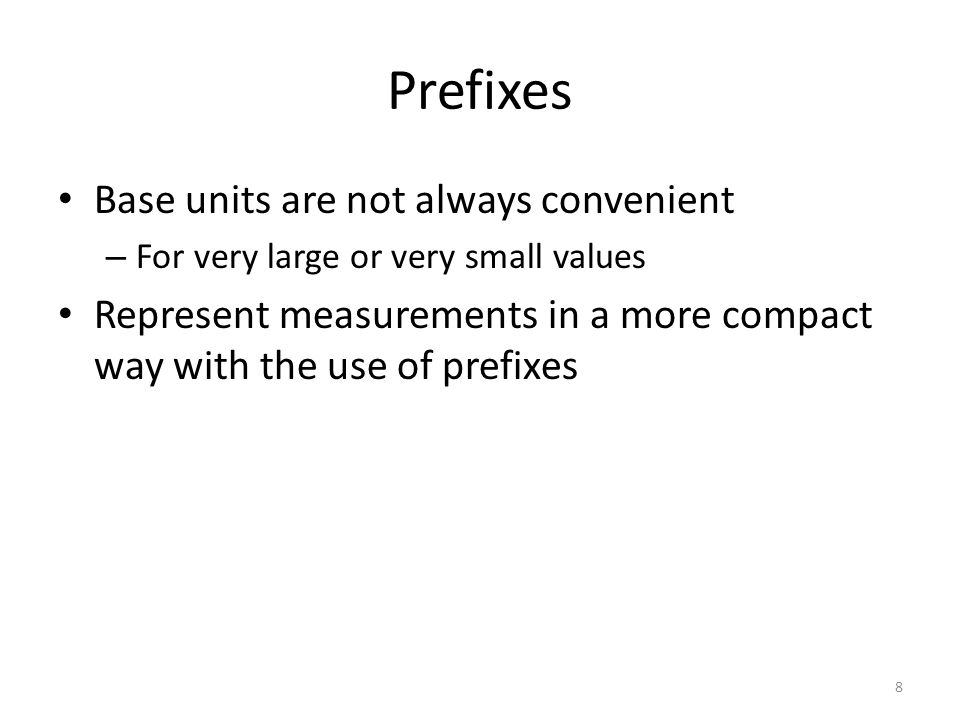 Prefixes Base units are not always convenient – For very large or very small values Represent measurements in a more compact way with the use of prefi