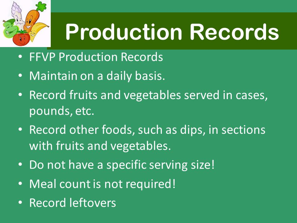 Production Records FFVP Production Records Maintain on a daily basis. Record fruits and vegetables served in cases, pounds, etc. Record other foods, s
