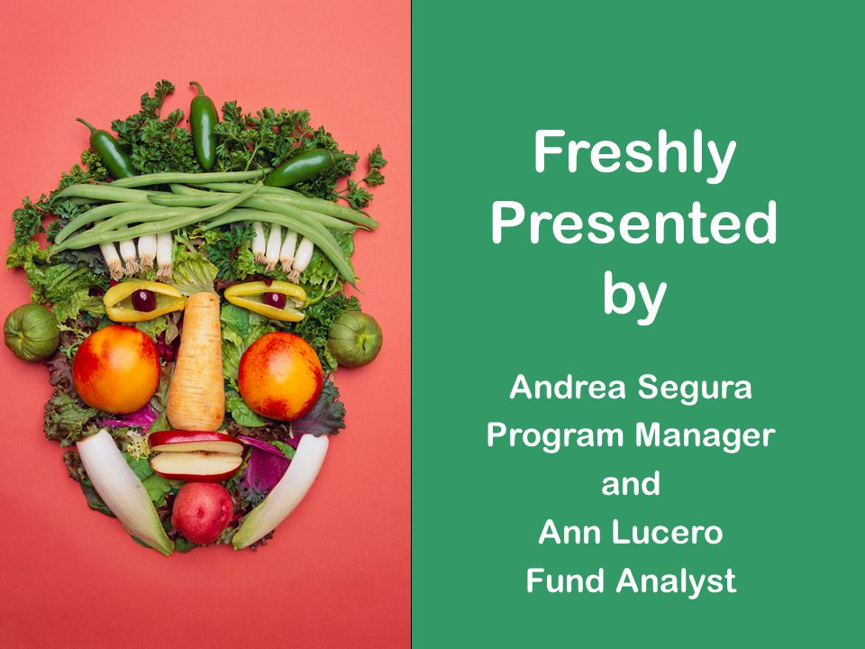 Freshly Presented by Andrea Segura Program Manager and Ann Lucero Fund Analyst