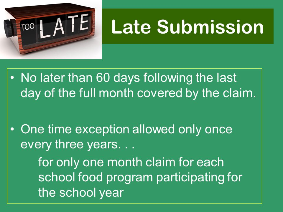 Late Submission No later than 60 days following the last day of the full month covered by the claim. One time exception allowed only once every three