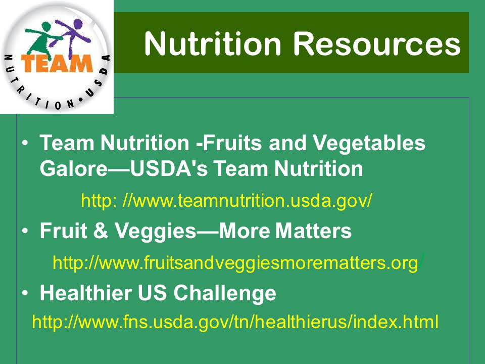 Nutrition Resources Team Nutrition -Fruits and Vegetables Galore—USDA s Team Nutrition http: //www.teamnutrition.usda.gov/ Fruit & Veggies—More Matters http://www.fruitsandveggiesmorematters.org / Healthier US Challenge http://www.fns.usda.gov/tn/healthierus/index.html