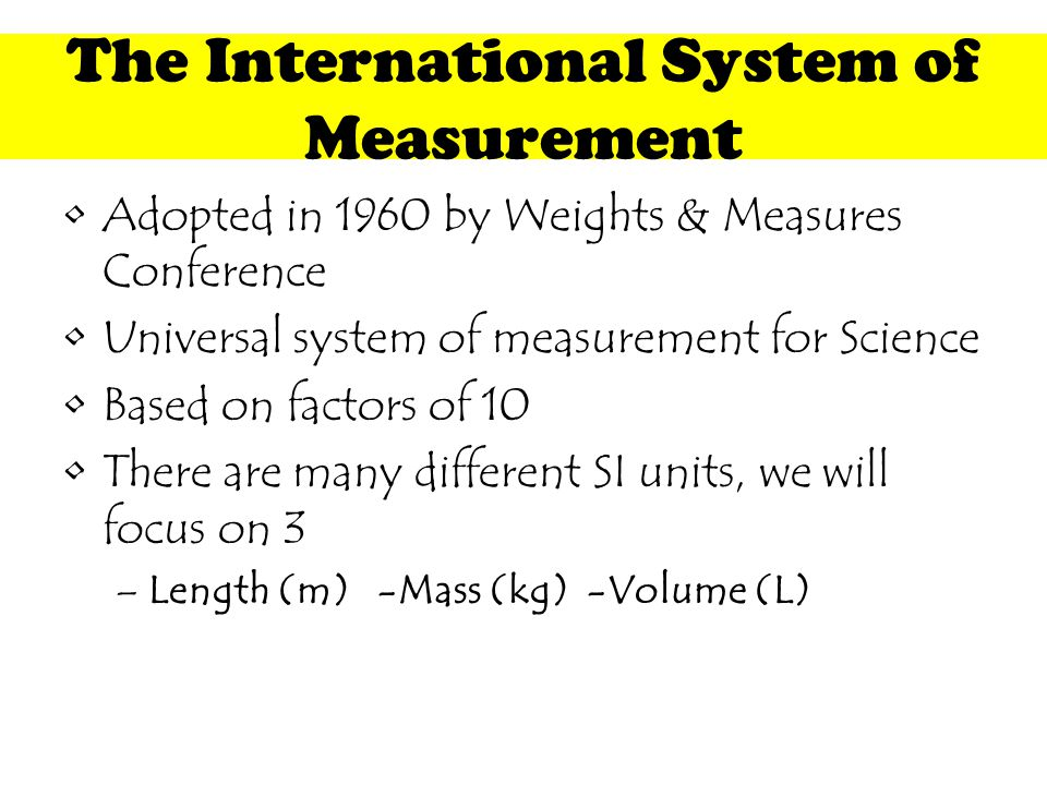 The International System of Measurement Adopted in 1960 by Weights & Measures Conference Universal system of measurement for Science Based on factors of 10 There are many different SI units, we will focus on 3 –Length (m) -Mass (kg)-Volume (L)