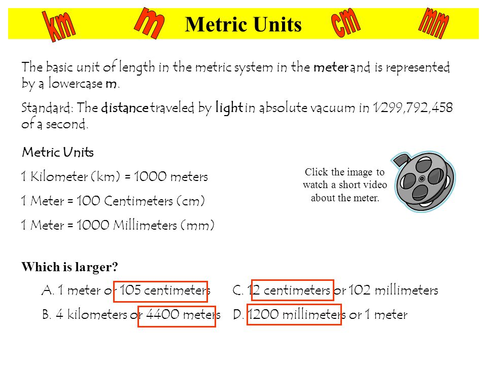 Metric Units The basic unit of length in the metric system in the meter and is represented by a lowercase m.