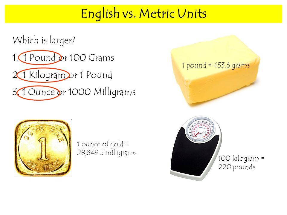 English vs. Metric Units Which is larger Pound or 100 Grams 2.