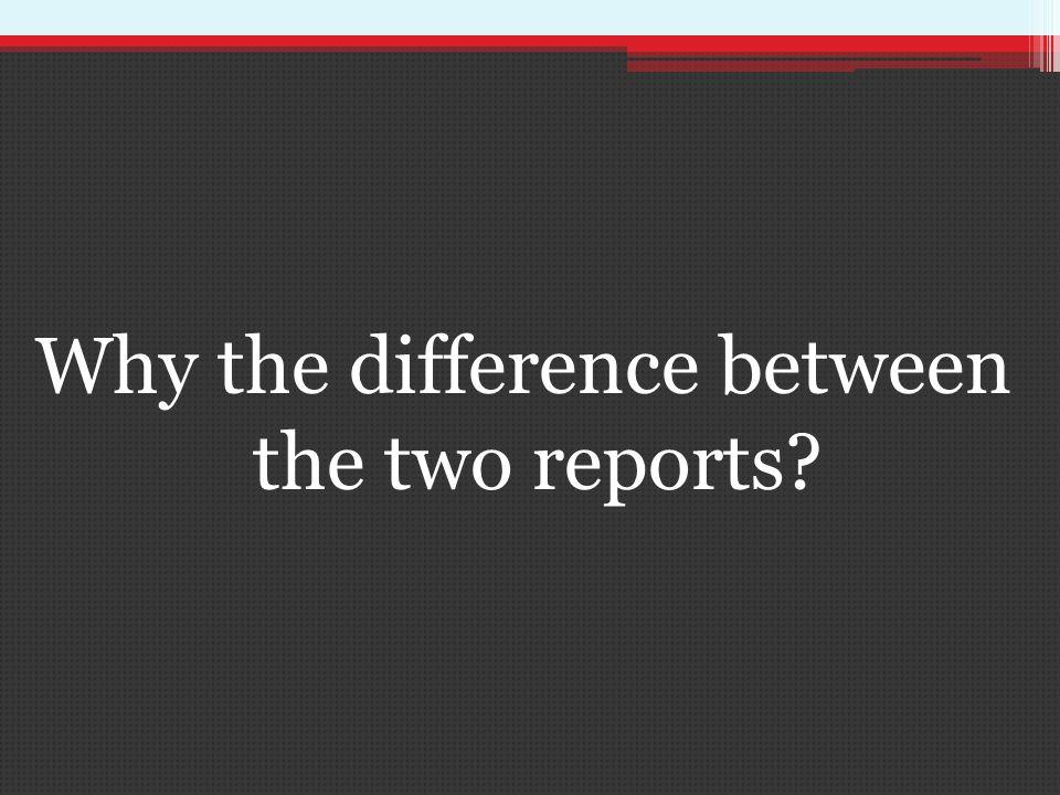 Why the difference between the two reports