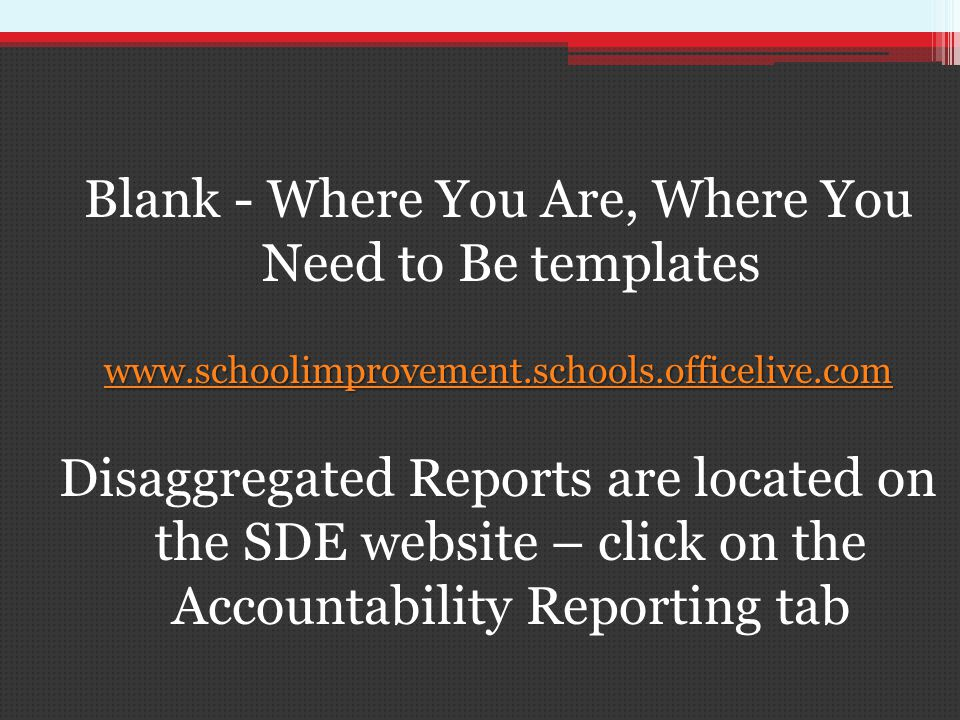 Blank - Where You Are, Where You Need to Be templates   Disaggregated Reports are located on the SDE website – click on the Accountability Reporting tab