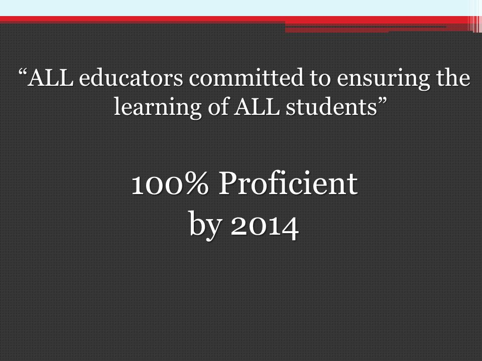 ALL educators committed to ensuring the learning of ALL students 100% Proficient by 2014