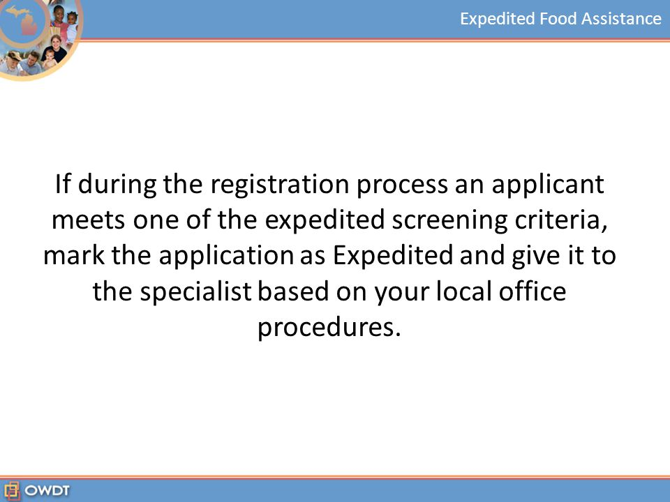 Expedited Food Assistance If during the registration process an applicant meets one of the expedited screening criteria, mark the application as Expedited and give it to the specialist based on your local office procedures.