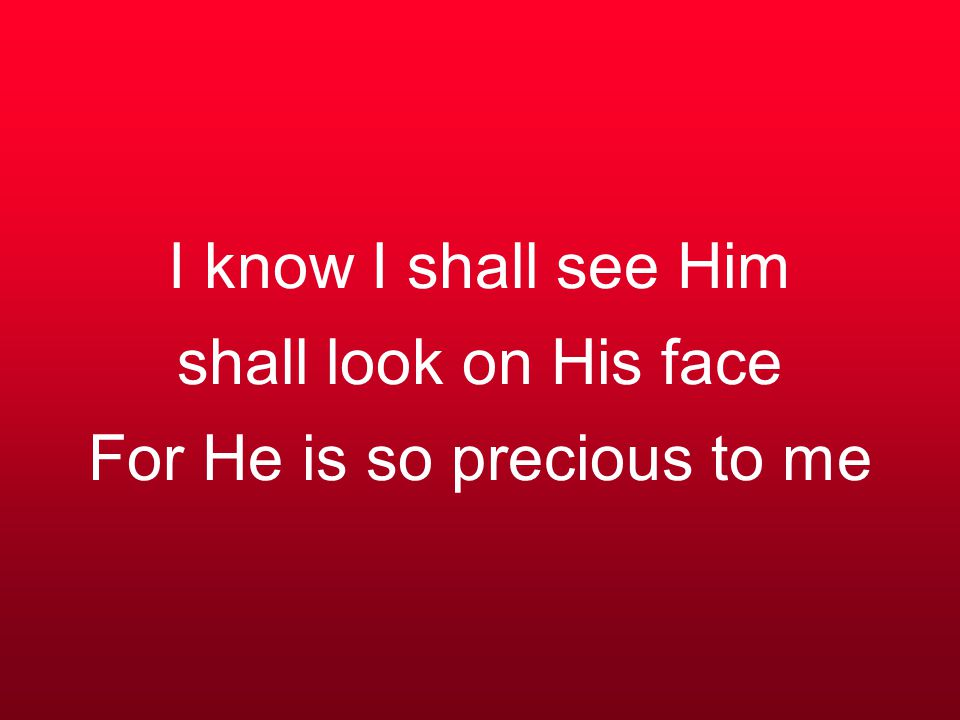 I know I shall see Him shall look on His face For He is so precious to me