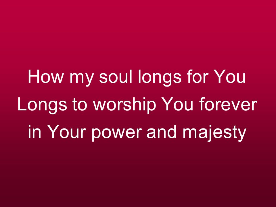 How my soul longs for You Longs to worship You forever in Your power and majesty