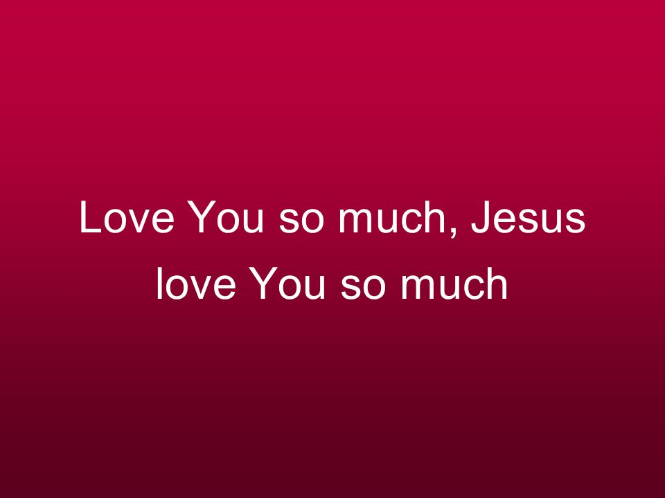 Love You so much, Jesus love You so much