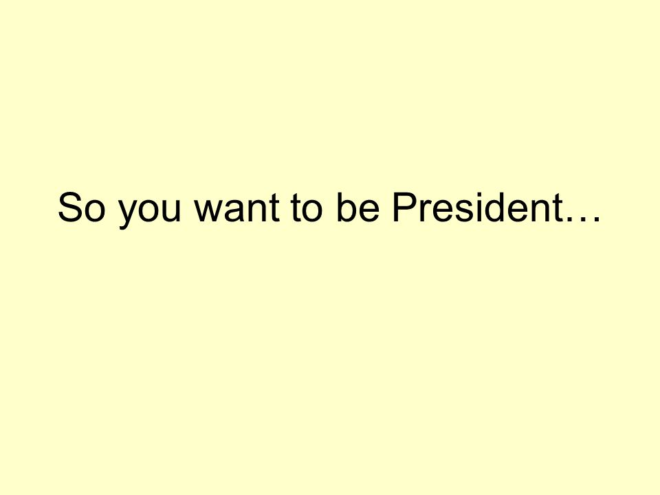 So you want to be President…