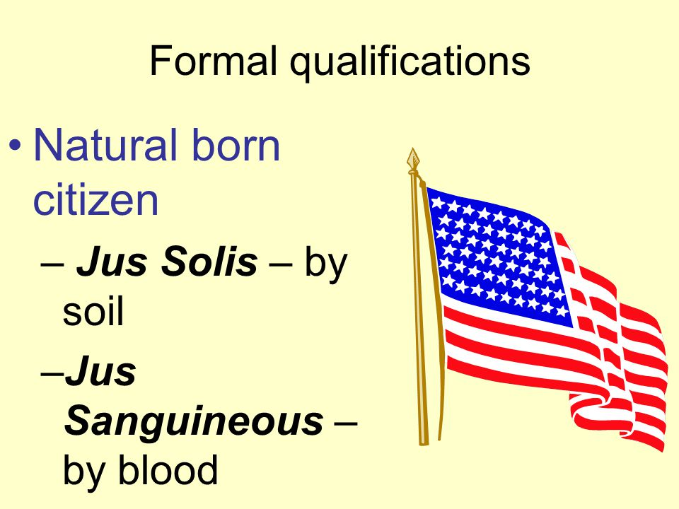 Formal qualifications Natural born citizen – Jus Solis – by soil –Jus Sanguineous – by blood