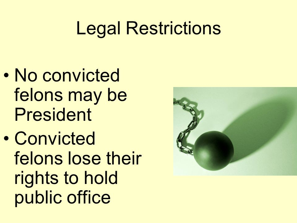 Legal Restrictions No convicted felons may be President Convicted felons lose their rights to hold public office