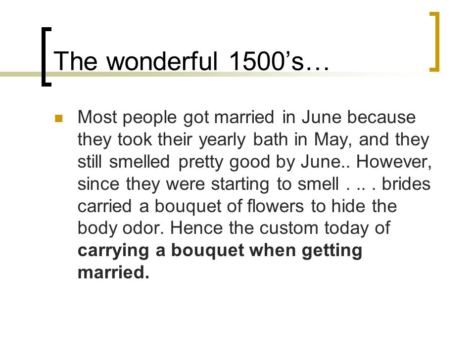 The wonderful 1500's… Most people got married in June because they took their yearly bath in May, and they still smelled pretty good by June..