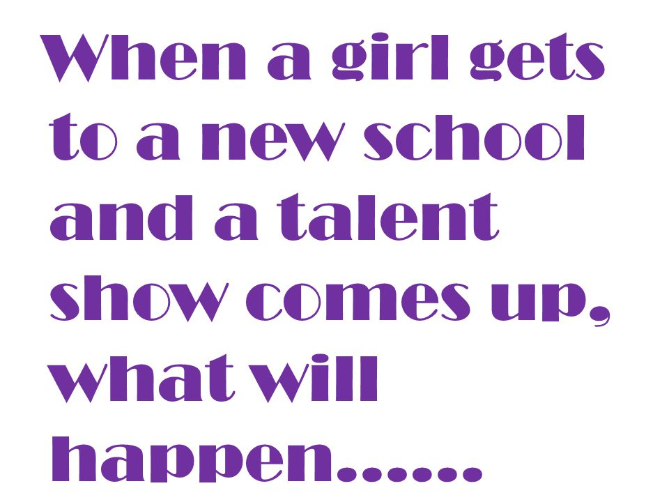 When a girl gets to a new school and a talent show comes up, what will happen……