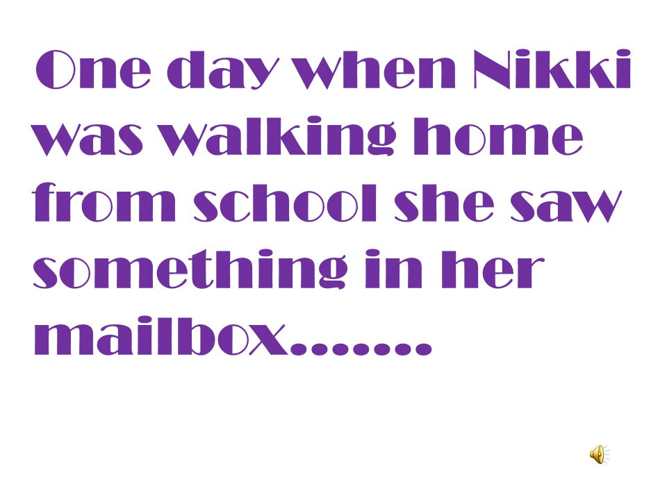 One day when Nikki was walking home from school she saw something in her mailbox…….