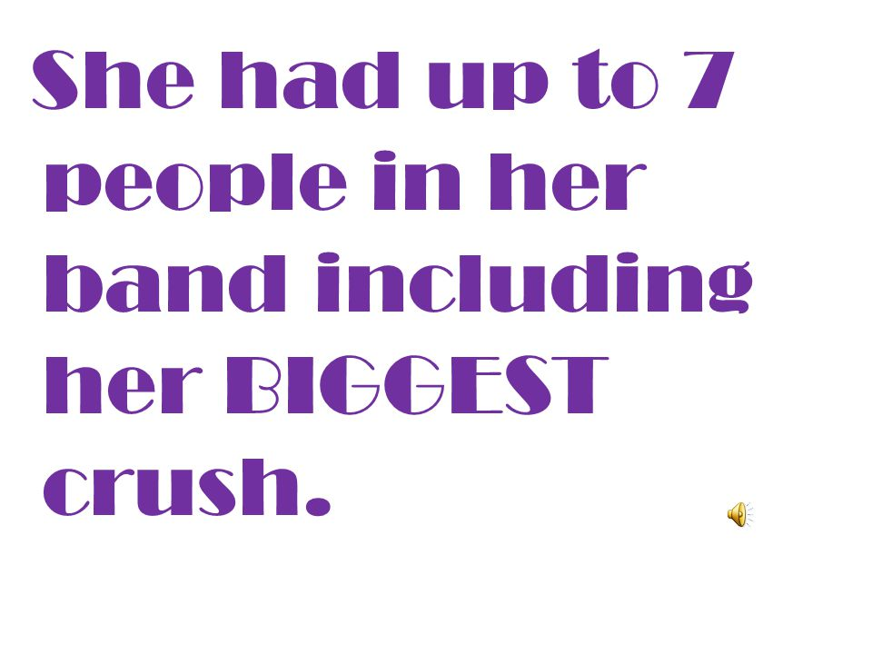 She had up to 7 people in her band including her BIGGEST crush.