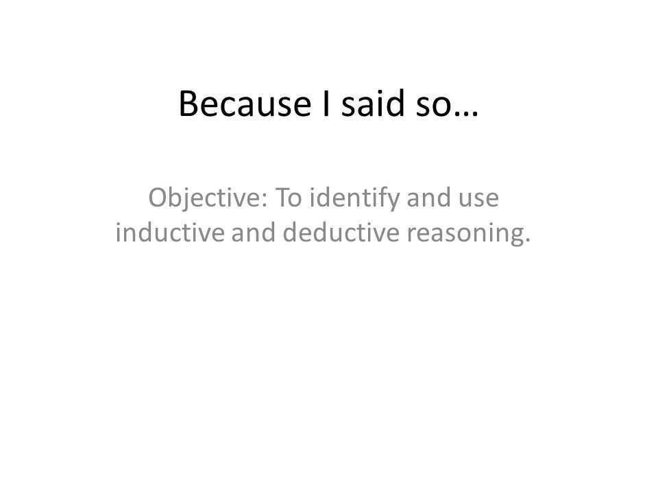 Because I said so… Objective: To identify and use inductive and deductive reasoning.
