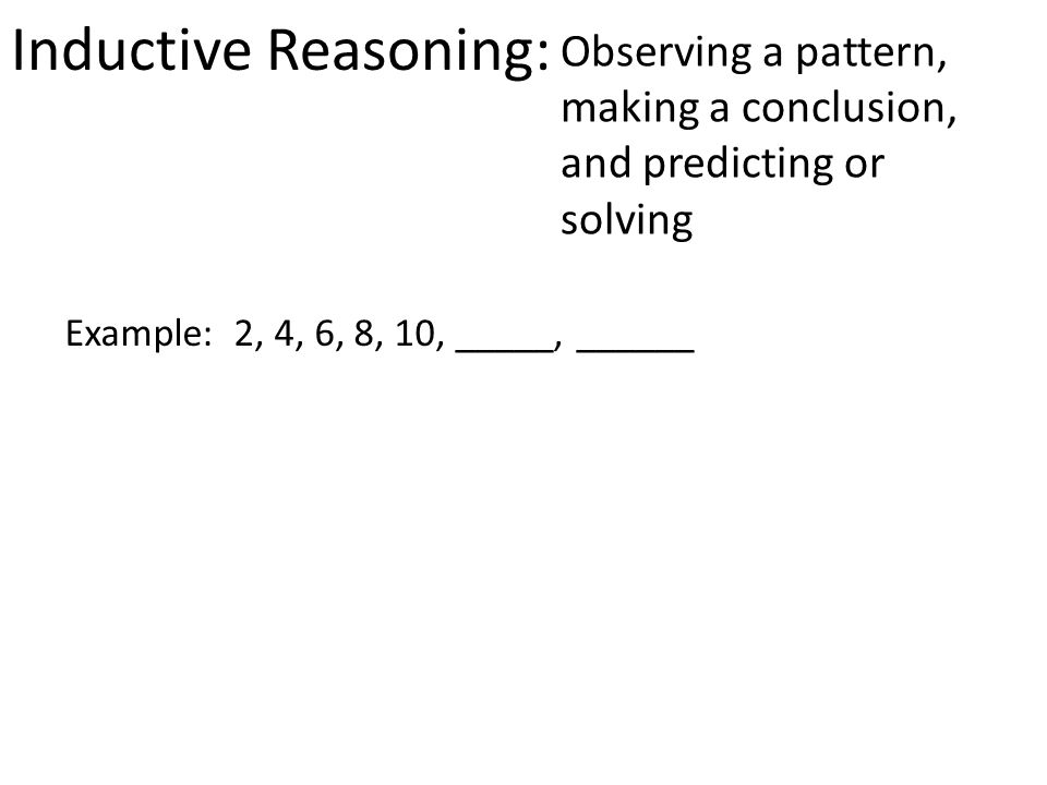 Inductive Reasoning: Observing a pattern, making a conclusion, and predicting or solving Example: 2, 4, 6, 8, 10, _____, ______