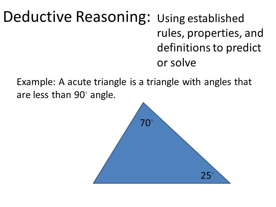 Deductive Reasoning: Using established rules, properties, and definitions to predict or solve Example: A acute triangle is a triangle with angles that are less than 90 ◦ angle.