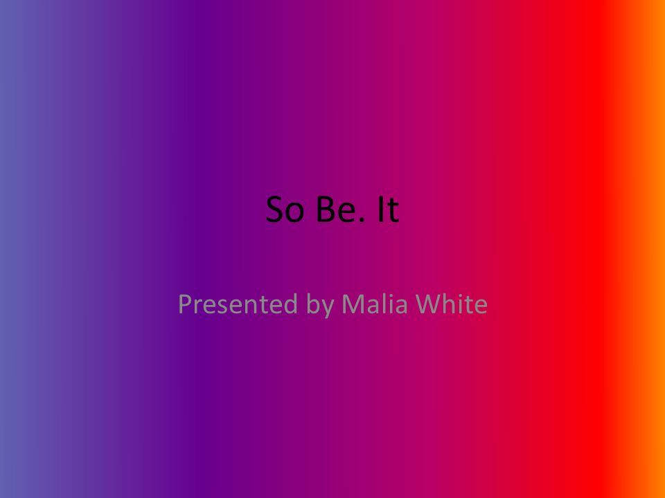 So Be. It Presented by Malia White