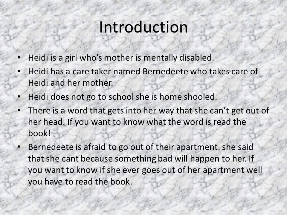 Introduction Heidi is a girl who's mother is mentally disabled. Heidi has a care taker named Bernedeete who takes care of Heidi and her mother. Heidi