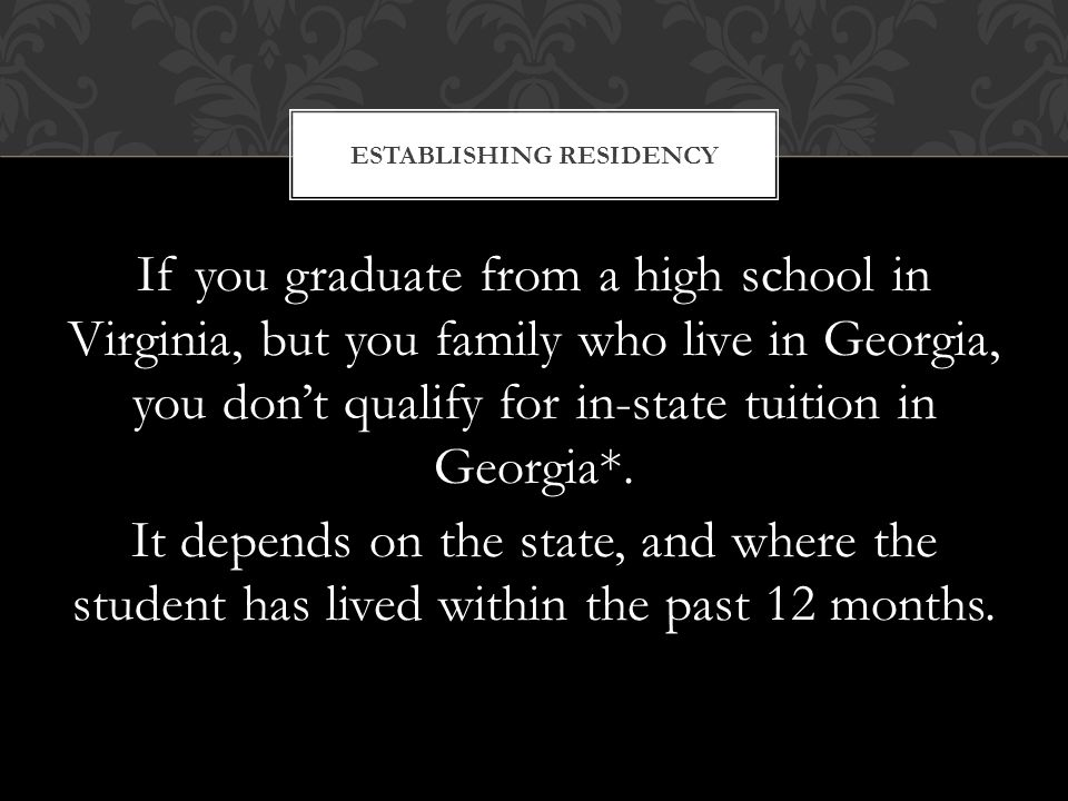 If you graduate from a high school in Virginia, but you family who live in Georgia, you don't qualify for in-state tuition in Georgia*.