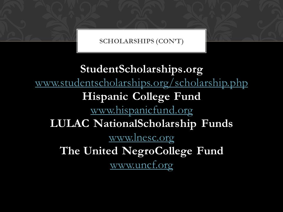 StudentScholarships.org www.studentscholarships.org/scholarship.php Hispanic College Fund www.hispanicfund.org LULAC NationalScholarship Funds www.lnesc.org The United NegroCollege Fund www.uncf.org SCHOLARSHIPS (CON'T)