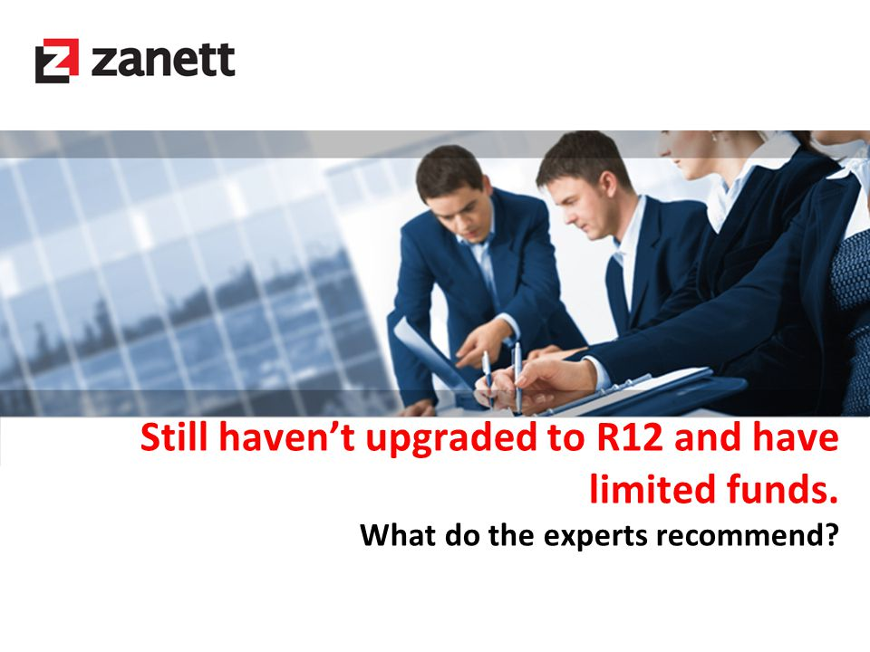 Still haven't upgraded to R12 and have limited funds. What do the experts recommend