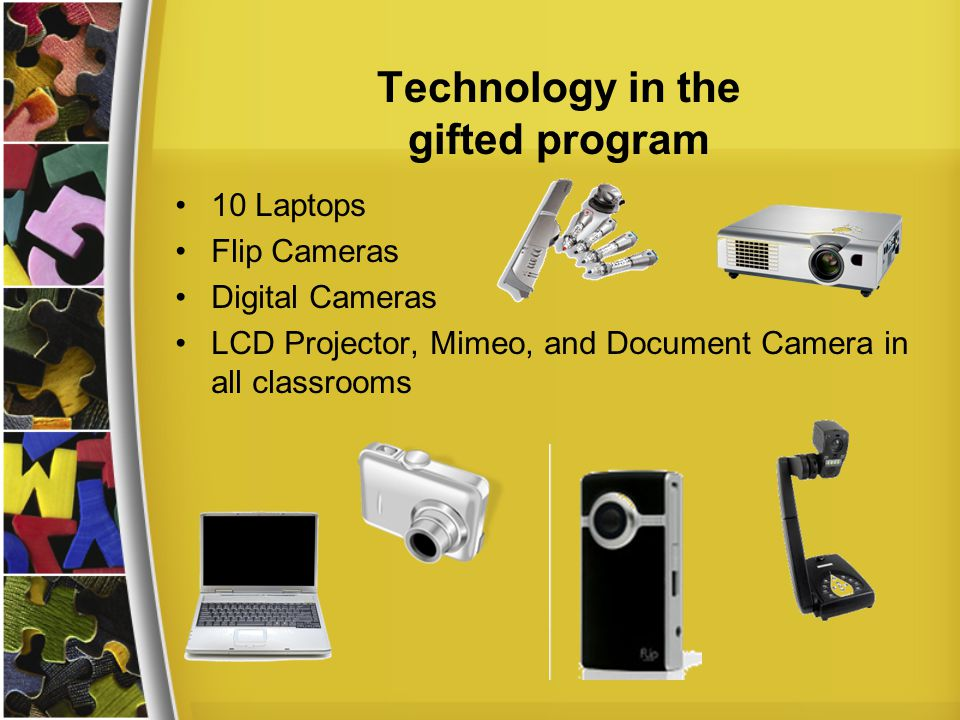 Technology in the gifted program 10 Laptops Flip Cameras Digital Cameras LCD Projector, Mimeo, and Document Camera in all classrooms