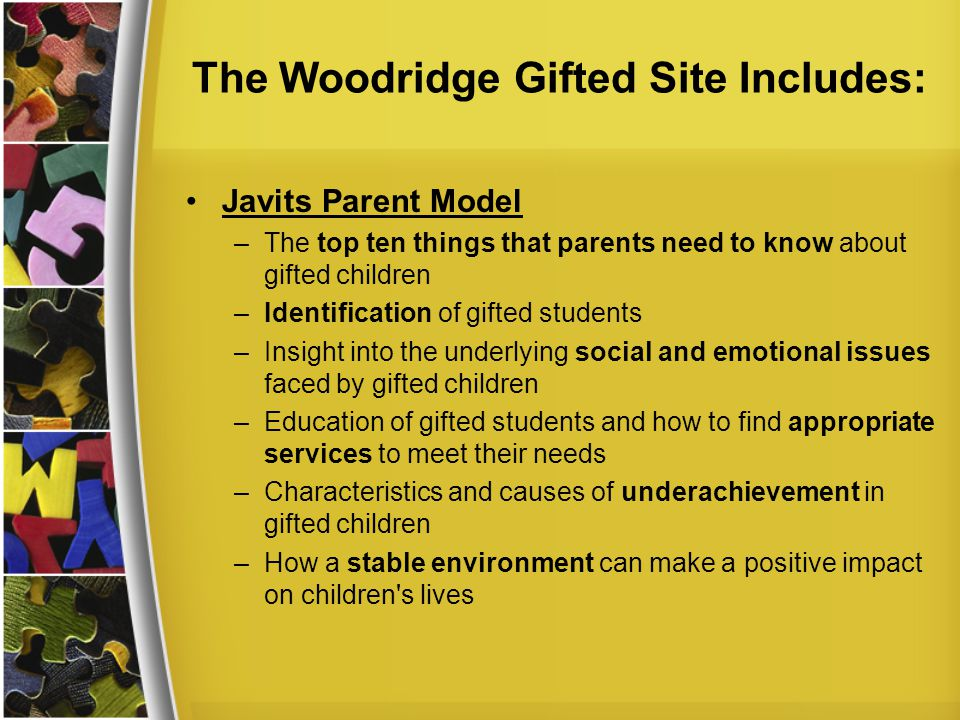 The Woodridge Gifted Site Includes: Javits Parent Model –The top ten things that parents need to know about gifted children –Identification of gifted students –Insight into the underlying social and emotional issues faced by gifted children –Education of gifted students and how to find appropriate services to meet their needs –Characteristics and causes of underachievement in gifted children –How a stable environment can make a positive impact on children s lives