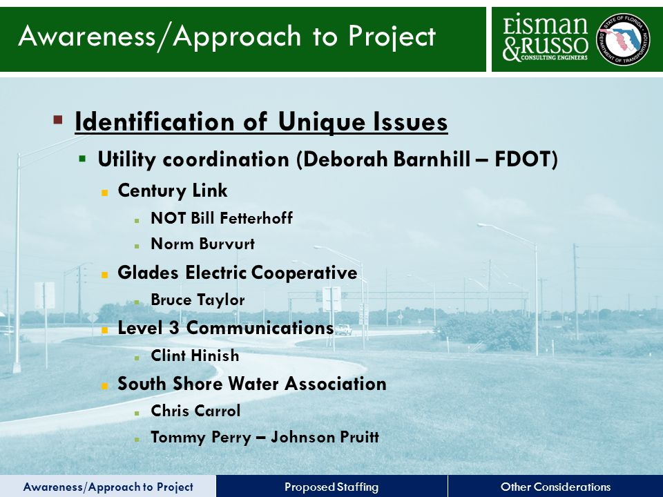 Other ConsiderationsProposed Staffing  Identification of Unique Issues  Utility coordination (Deborah Barnhill – FDOT) Century Link NOT Bill Fetterhoff Norm Burvurt Glades Electric Cooperative Bruce Taylor Level 3 Communications Clint Hinish South Shore Water Association Chris Carrol Tommy Perry – Johnson Pruitt Awareness/Approach to Project