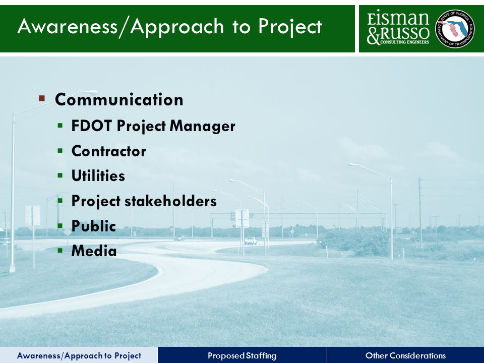 Other ConsiderationsProposed Staffing Awareness/Approach to Project  Communication  FDOT Project Manager  Contractor  Utilities  Project stakeholders  Public  Media