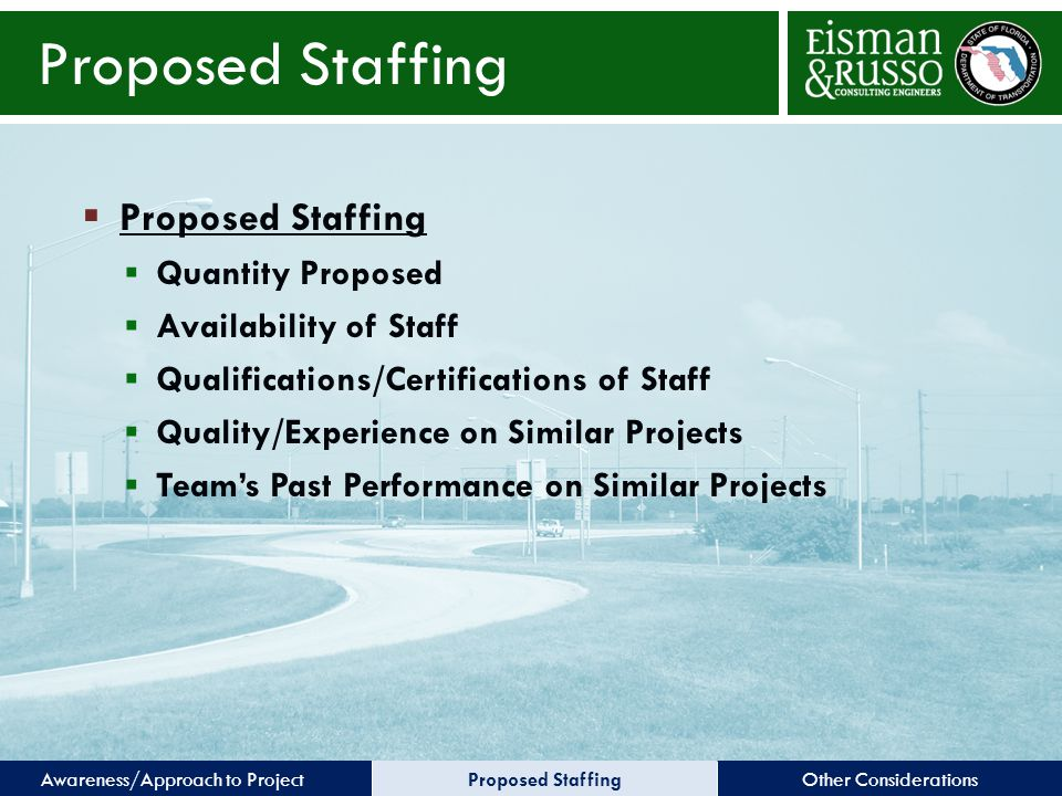 Other ConsiderationsProposed StaffingAwareness/Approach to Project Proposed Staffing  Proposed Staffing  Quantity Proposed  Availability of Staff  Qualifications/Certifications of Staff  Quality/Experience on Similar Projects  Team's Past Performance on Similar Projects