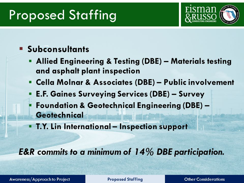 Other ConsiderationsProposed StaffingAwareness/Approach to Project Proposed Staffing  Subconsultants  Allied Engineering & Testing (DBE) – Materials testing and asphalt plant inspection  Cella Molnar & Associates (DBE) – Public involvement  E.F.