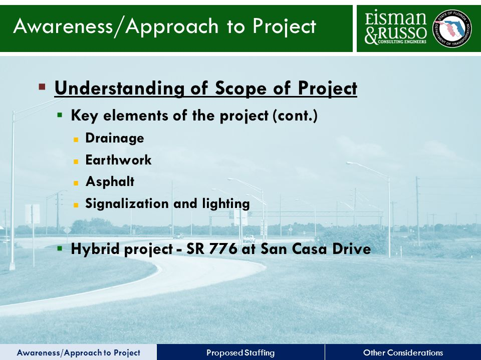 Other ConsiderationsProposed Staffing  Understanding of Scope of Project  Key elements of the project (cont.) Drainage Earthwork Asphalt Signalization and lighting  Hybrid project - SR 776 at San Casa Drive Awareness/Approach to Project