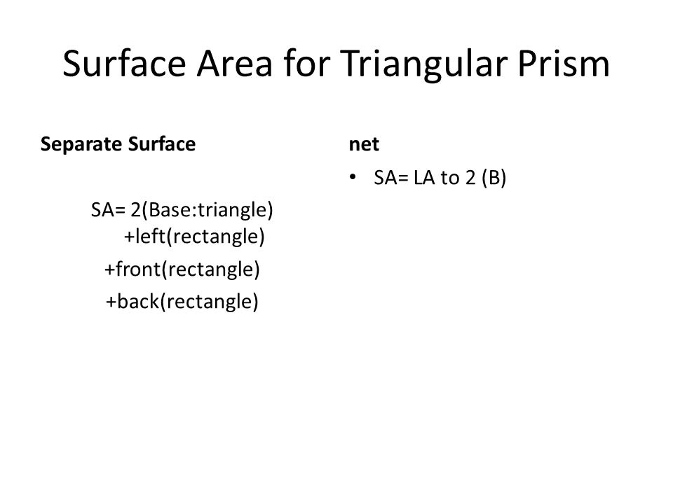 Surface Area for Triangular Prism Separate Surface SA= 2(Base:triangle) +left(rectangle) +front(rectangle) +back(rectangle) net SA= LA to 2 (B)