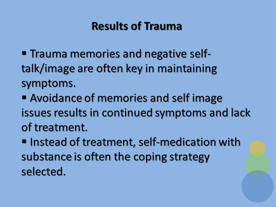 Results of Trauma  Trauma memories and negative self- talk/image are often key in maintaining symptoms.
