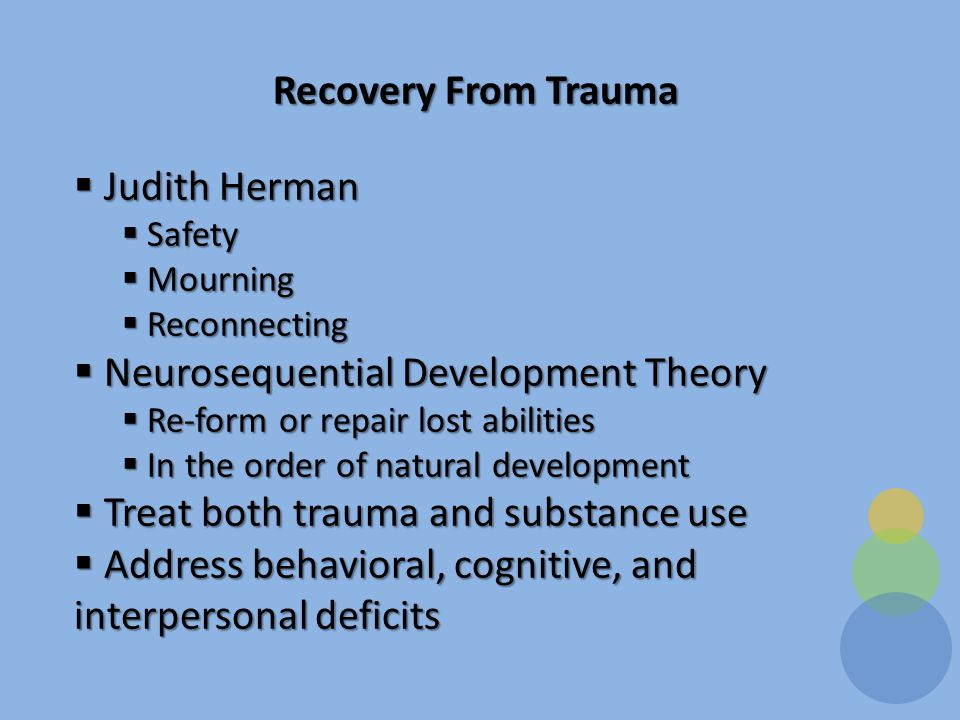 Recovery From Trauma  Judith Herman  Safety  Mourning  Reconnecting  Neurosequential Development Theory  Re-form or repair lost abilities  In the order of natural development  Treat both trauma and substance use  Address behavioral, cognitive, and interpersonal deficits