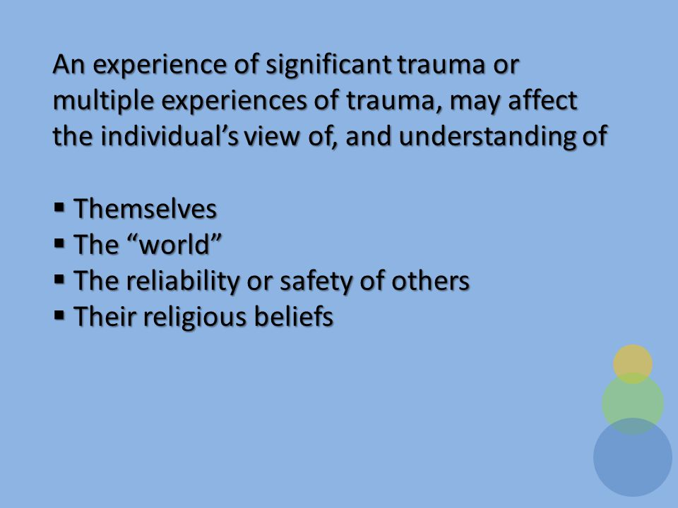 An experience of significant trauma or multiple experiences of trauma, may affect the individual's view of, and understanding of  Themselves  The world  The reliability or safety of others  Their religious beliefs