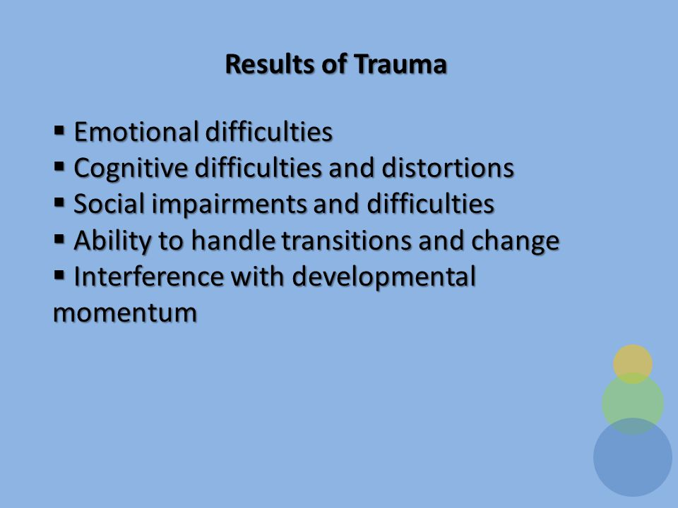 Results of Trauma  Emotional difficulties  Cognitive difficulties and distortions  Social impairments and difficulties  Ability to handle transitions and change  Interference with developmental momentum