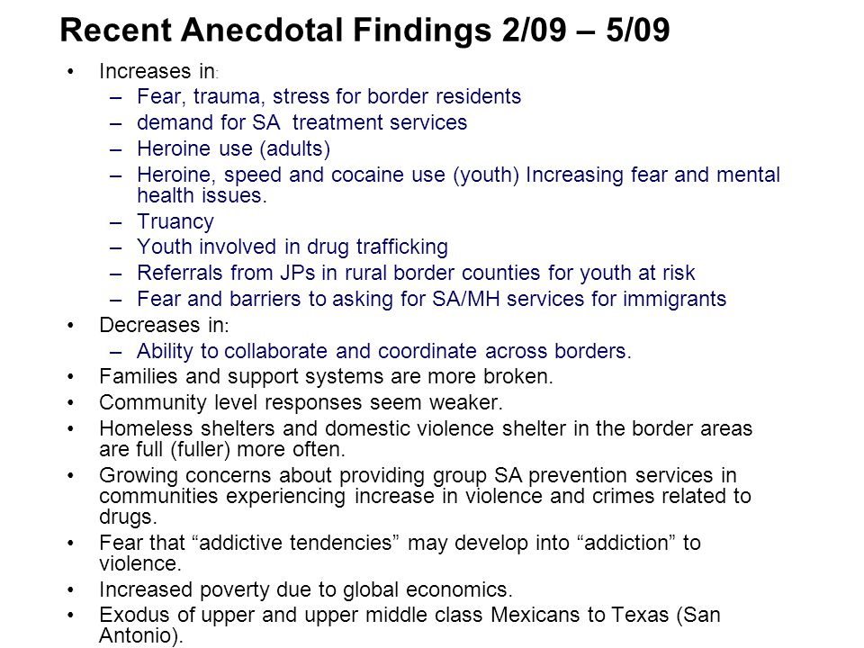 Recent Anecdotal Findings 2/09 – 5/09 Increases in : –Fear, trauma, stress for border residents –demand for SA treatment services –Heroine use (adults) –Heroine, speed and cocaine use (youth) Increasing fear and mental health issues.