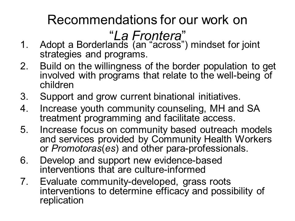 Recommendations for our work on La Frontera 1.Adopt a Borderlands (an across ) mindset for joint strategies and programs.